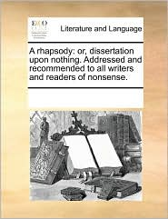 A rhapsody: or, dissertation upon nothing. Addressed and recommended to all writers and readers of nonsense. - See Notes Multiple Contributors