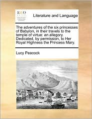 The adventures of the six princesses of Babylon, in their travels to the temple of virtue: an allegory. Dedicated, by permission, to Her Royal Highness the Princess Mary. - Lucy Peacock
