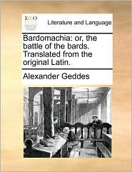 Bardomachia: or, the battle of the bards. Translated from the original Latin. - Alexander Geddes