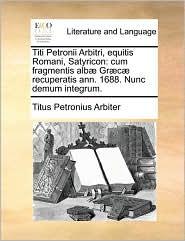 Titi Petronii Arbitri, Equitis Romani, Satyricon: Cum Fragmentis Alb] Gr]c] Recuperatis Ann. 1688. Nunc Demum Integrum.