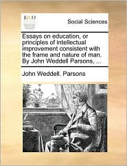 Essays on education, or principles of intellectual improvement consistent with the frame and nature of man. By John Weddell Parsons, ... - John Weddell. Parsons