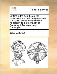 Letters to the deputies of the associated and petitioning counties, cities, and towns; on the means necessary to a reformation of Parliament. By Major John Cartwright. - John Cartwright