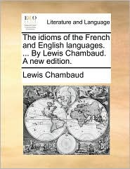 The idioms of the French and English languages. ... By Lewis Chambaud. A new edition. - Lewis Chambaud