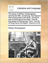 The plays of William Shakespeare. Volume the fifth, containing, The Second Part of King Henry the Sixth. The third part of King Henry the Sixth. The life and death of Richard the Third. The life of King Henry the Eighth. Volume 5 of 8 - William Shakespeare