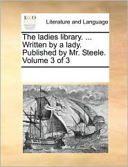 The ladies library. ... Written by a lady. Published by Mr. Steele. Volume 3 of 3 - See Notes Multiple Contributors