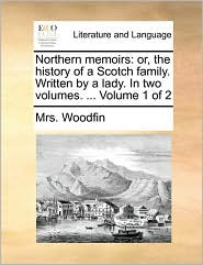 Northern memoirs: or, the history of a Scotch family. Written by a lady. In two volumes. ... Volume 1 of 2 - Mrs. Woodfin