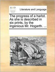 The progress of a harlot. As she is described in six prints, by the ingenious Mr. Hogarth. ... - See Notes Multiple Contributors