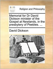 Memorial for Dr David Dickson minister of the Gospel at Newlands, in the presbytery of Peebles. ... - David Dickson