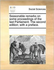 Seasonable remarks on some proceedings of the last Parliament. The second edition; with a preface. - See Notes Multiple Contributors