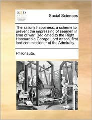 The sailor's happiness, a scheme to prevent the impressing of seamen in time of war. Dedicated to the Right Honourable George Lord Anson, first lord commissioner of the Admiralty. - Philonauta.