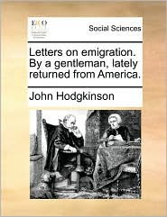 Letters on emigration. By a gentleman, lately returned from America. - John Hodgkinson