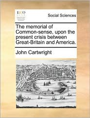 The memorial of Common-sense, upon the present crisis between Great-Britain and America. - John Cartwright