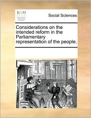 Considerations on the intended reform in the Parliamentary representation of the people. - See Notes Multiple Contributors