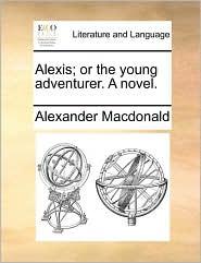 Alexis; or the young adventurer. A novel. - Alexander Macdonald