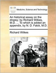An historical essay on the dropsy; by Richard Wilkes, M.D. ... To which is added an appendix, by N. D. Falck, M.D. - Richard Wilkes