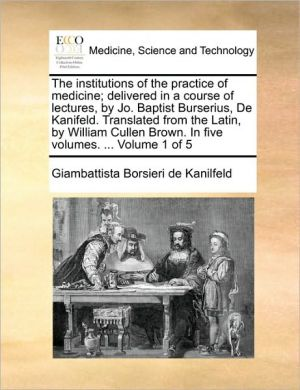 The institutions of the practice of medicine; delivered in a course of lectures, by Jo. Baptist Burserius, De Kanifeld. Translated from the Latin, by William Cullen Brown. In five volumes. . Volume 1 of 5