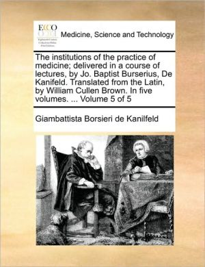 The institutions of the practice of medicine; delivered in a course of lectures, by Jo. Baptist Burserius, De Kanifeld. Translated from the Latin, by William Cullen Brown. In five volumes. . Volume 5 of 5 - Giambattista Borsieri de Kanilfeld