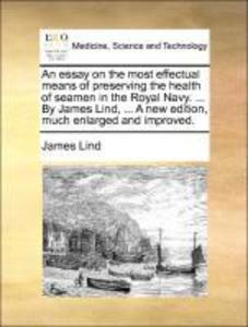 An essay on the most effectual means of preserving the health of seamen in the Royal Navy. ... By James Lind, ... A new edition, much enlarged and... - Gale ECCO, Print Editions