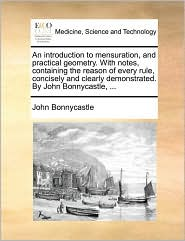 An introduction to mensuration, and practical geometry. With notes, containing the reason of every rule, concisely and clearly demonstrated. By John Bonnycastle, ... - John Bonnycastle
