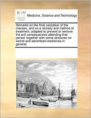 Remarks on the final cessation of the menses, and on a remedy and method of treatment, adapted to prevent or remove the evil consequences attending that period: together with some strictures on secret and advertised medicines in general. - See Notes Multiple Contributors