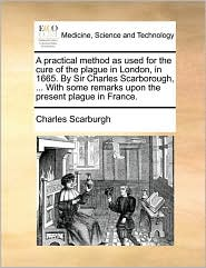 A practical method as used for the cure of the plague in London, in 1665. By Sir Charles Scarborough, ... With some remarks upon the present plague in France.