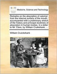 Remarks on the absorption of calomel from the internal surface of the mouth; accompanied with a preliminary sketch of the history and principal doctrines of absorption in human bodies. In a letter to Mr. Clare, by William Cruikshank, . - William Cruickshank