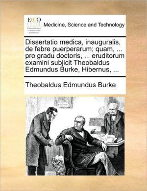 Dissertatio medica, inauguralis, de febre puerperarum; quam, . pro gradu doctoris, . eruditorum examini subjicit Theobaldus Edmundus Burke, Hibernus, . - Theobaldus Edmundus Burke