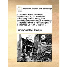 A complete extemporaneous dispensatory; or, the method of prescribing, compounding, and exhibiting extemporaneous medicines: ... Translated from the ... of the learned Dr. H. D. Gaubius, ... - Hieronymus David Gaubius