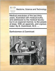Medical anecdotes of the last thirty years, illustrated with medical truths, and addressed to the medical faculty; but in an especial manner, to the people at large. With an appendix, and copious index. By B. Dominiceti, M.D. ... - Bartholomew di Dominiceti
