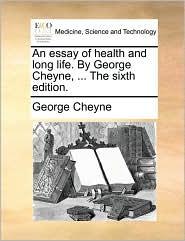 An essay of health and long life. By George Cheyne, ... The sixth edition. - George Cheyne
