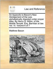 An Appexdix to Bacon's New Abridgement of the Law, alphabetically digested under proper titles. By Henry G. Willim, of the Middle Temple, Esq. Barrister at law. Vol. VI. Volume 6 of 7 - Matthew Bacon