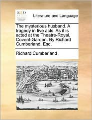 The mysterious husband. A tragedy in five acts. As it is acted at the Theatre-Royal, Covent-Garden. By Richard Cumberland, Esq. - Richard Cumberland