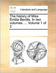 The history of Miss Emilia Beville. In two volumes. ... Volume 1 of 2 - See Notes Multiple Contributors