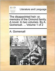 The disappointed heir: or, memoirs of the Ormond family. A novel. In two volumes. By A. Gomersall. . Volume 1 of 2 - A. Gomersall