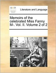 Memoirs of the celebrated Miss Fanny M-. Vol. II. Volume 2 of 2 - See Notes Multiple Contributors
