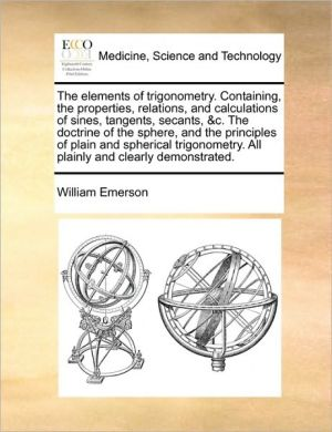 The elements of trigonometry. Containing, the properties, relations, and calculations of sines, tangents, secants, & c. The doctrine of the sphere, and the principles of plain and spherical trigonometry. All plainly and clearly demonstrated. - William Emerson
