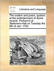 The oration and poem, spoken at the entertainment of divine musick. Perform'd at Stationers-Hall on Tuesday the 6th of Jan. 1702. - See Notes Multiple Contributors