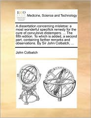 A dissertation concerning misletoe: a most wonderful specifick remedy for the cure of convulsive distempers. ... The fifth edition. To which is added, a second part, containing farther remarks and observations. By Sir John Colbatch, ... - John Colbatch