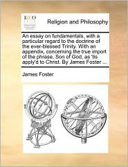 An essay on fundamentals, with a particular regard to the doctrine of the ever-blessed Trinity. With an appendix, concerning the true import of the phrase, Son of God, as 'tis apply'd to Christ. By James Foster ... - James Foster