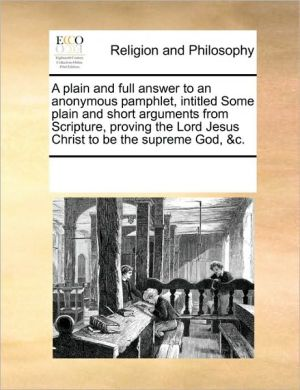 A plain and full answer to an anonymous pamphlet, intitled Some plain and short arguments from Scripture, proving the Lord Jesus Christ to be the supreme God, & c.