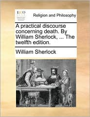 A Practical Discourse Concerning Death. by William Sherlock, ... the Twelfth Edition. - William Sherlock