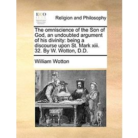 The Omniscience of the Son of God, an Undoubted Argument of His Divinity: Being a Discourse Upon St. Mark XIII. 32. by W. Wotton, D.D. - William Wotton