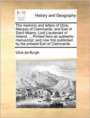 The memoirs and letters of Ulick, Marquis of Clanricarde, and Earl of Saint Albans; Lord Lieutenant of Ireland, ... Printed from an authentic manuscript, and now first published by the present Earl of Clanricarde. - Ulick de Burgh