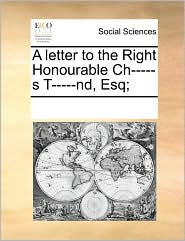 A letter to the Right Honourable Ch-----s T-----nd, Esq; - See Notes Multiple Contributors