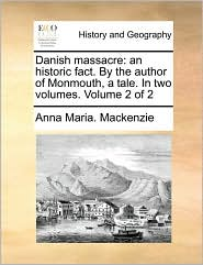 Danish massacre: an historic fact. By the author of Monmouth, a tale. In two volumes. Volume 2 of 2 - Anna Maria. Mackenzie