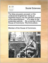 The false accusers accused; or the undeceived Englishman: being an impartial enquiry into the general conduct of the administration; ... In a letter to the pretended patriots. ... By a member of the House of Commons. The third edition. - Member of the House of Commons.