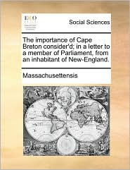 The importance of Cape Breton consider'd; in a letter to a member of Parliament, from an inhabitant of New-England. - Massachusettensis