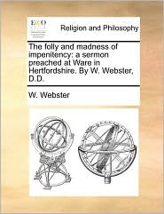 The folly and madness of impenitency: a sermon preached at Ware in Hertfordshire. By W. Webster, D.D. - W. Webster