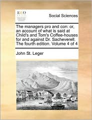 The managers pro and con: or, an account of what is said at Child's and Tom's Coffee-houses for and against Dr. Sacheverell. The fourth edition. Volume 4 of 4 - John St. Leger