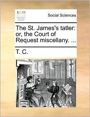 The St. James's tatler: or, the Court of Request miscellany. ... - T. C.